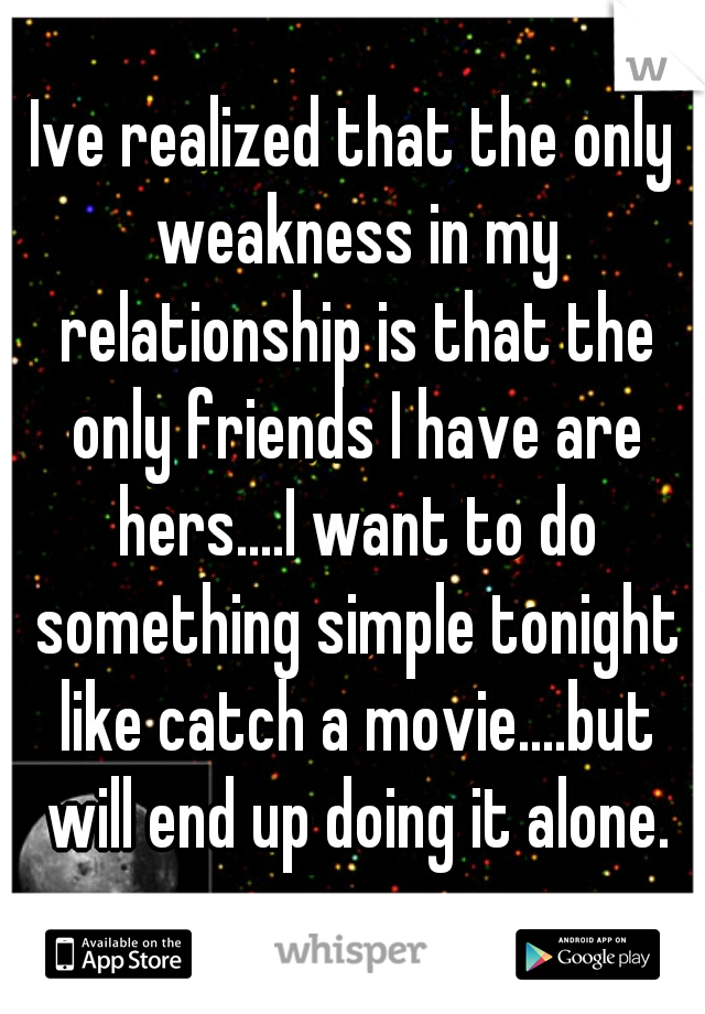 Ive realized that the only weakness in my relationship is that the only friends I have are hers....I want to do something simple tonight like catch a movie....but will end up doing it alone.