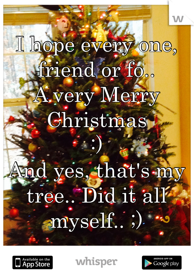 I hope every one, friend or fo..  A very Merry Christmas   :) And yes, that's my tree.. Did it all myself.. ;)