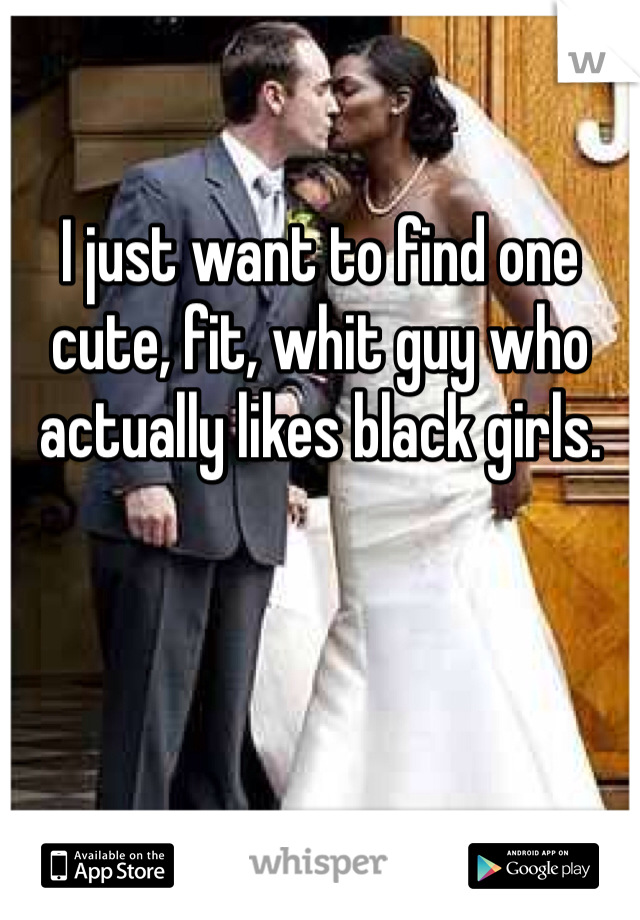 I just want to find one cute, fit, whit guy who actually likes black girls.