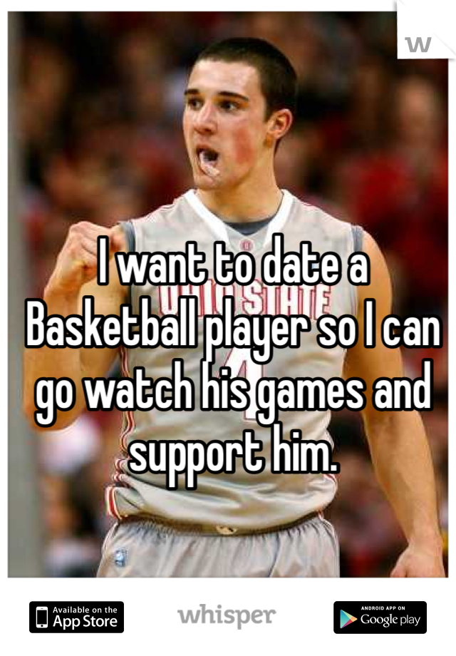 I want to date a Basketball player so I can go watch his games and support him.