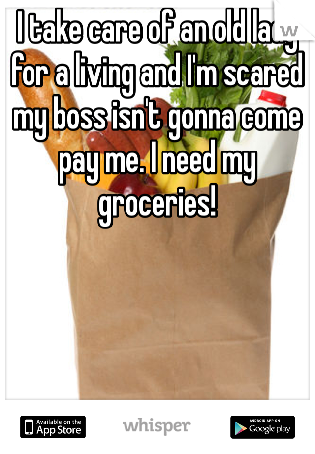 I take care of an old lady for a living and I'm scared my boss isn't gonna come pay me. I need my groceries!