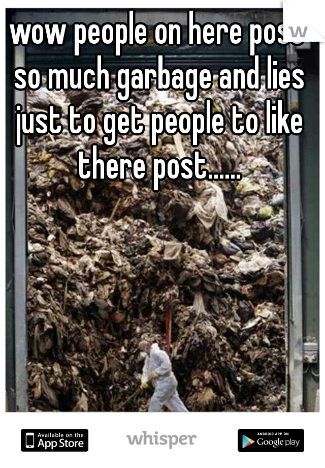 wow people on here post so much garbage and lies just to get people to like there post......