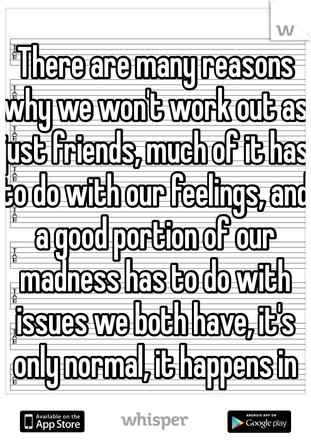 There are many reasons why we won't work out as just friends, much of it has to do with our feelings, and a good portion of our madness has to do with issues we both have, it's only normal, it happens in any relation, after all 💔
