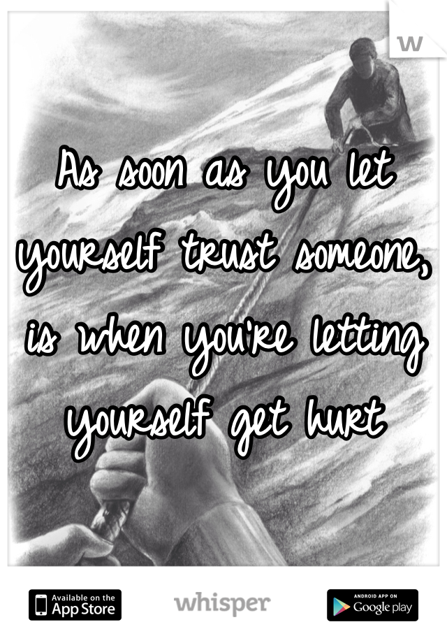 As soon as you let yourself trust someone, is when you're letting yourself get hurt
