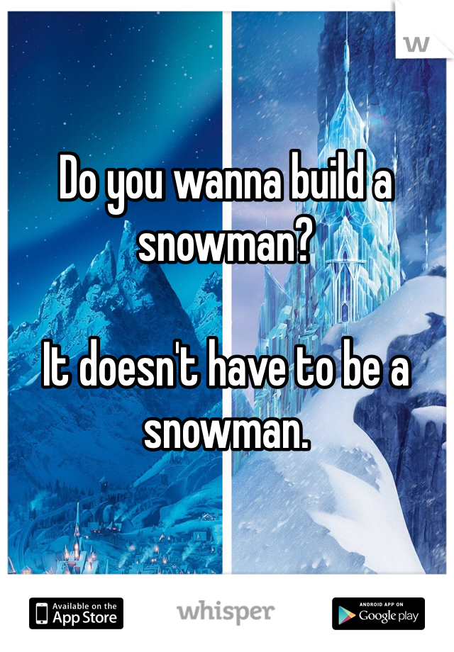 Do you wanna build a snowman?  It doesn't have to be a snowman.