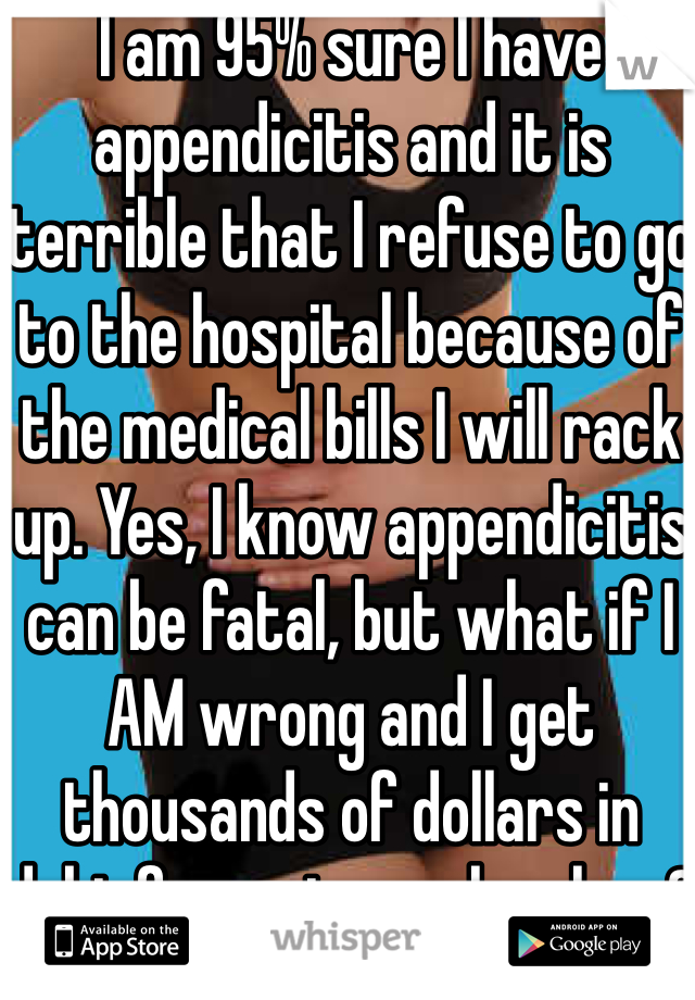 I am 95% sure I have appendicitis and it is terrible that I refuse to go to the hospital because of the medical bills I will rack up. Yes, I know appendicitis can be fatal, but what if I AM wrong and I get thousands of dollars in debt for a stomach ache...?