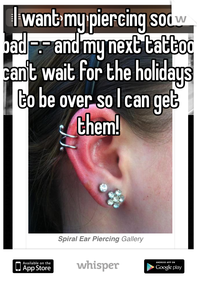 I want my piercing sooo bad -.- and my next tattoo can't wait for the holidays to be over so I can get them!