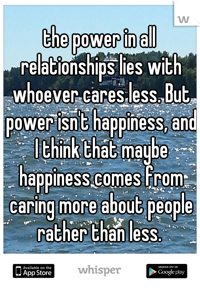 the power in all relationships lies with whoever cares less. But power isn't happiness, and I think that maybe happiness comes from caring more about people rather than less.