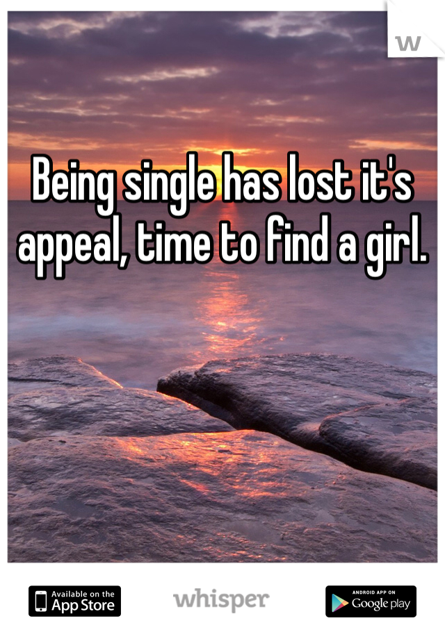 Being single has lost it's appeal, time to find a girl.