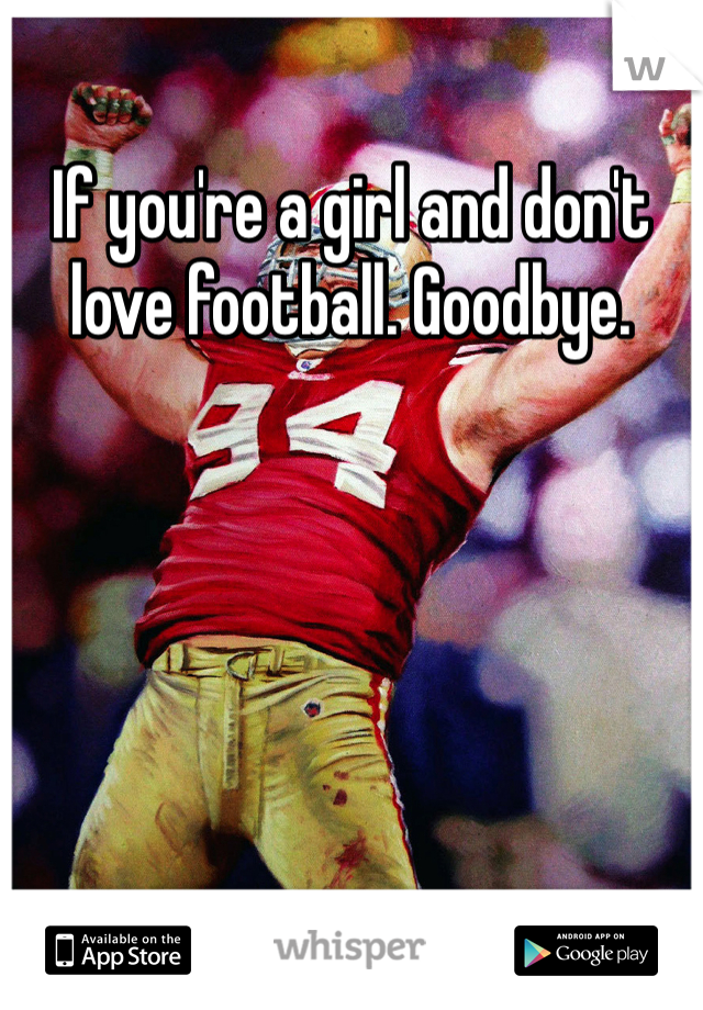 If you're a girl and don't love football. Goodbye.