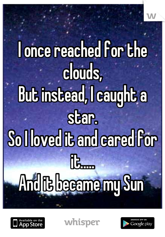 I once reached for the clouds, But instead, I caught a star. So I loved it and cared for it..... And it became my Sun