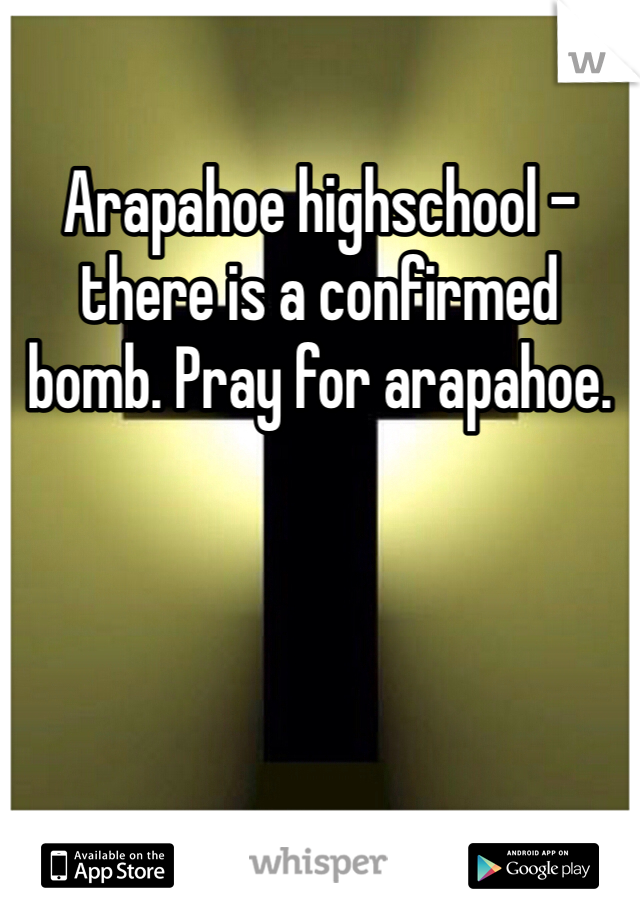 Arapahoe highschool - there is a confirmed bomb. Pray for arapahoe.