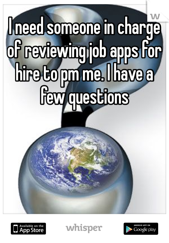 I need someone in charge of reviewing job apps for hire to pm me. I have a few questions