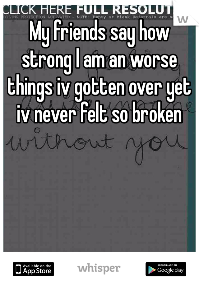 My friends say how strong I am an worse things iv gotten over yet iv never felt so broken