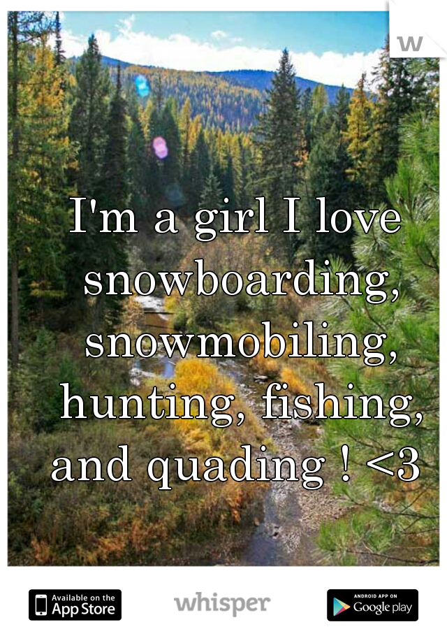 I'm a girl I love snowboarding, snowmobiling, hunting, fishing, and quading ! <3