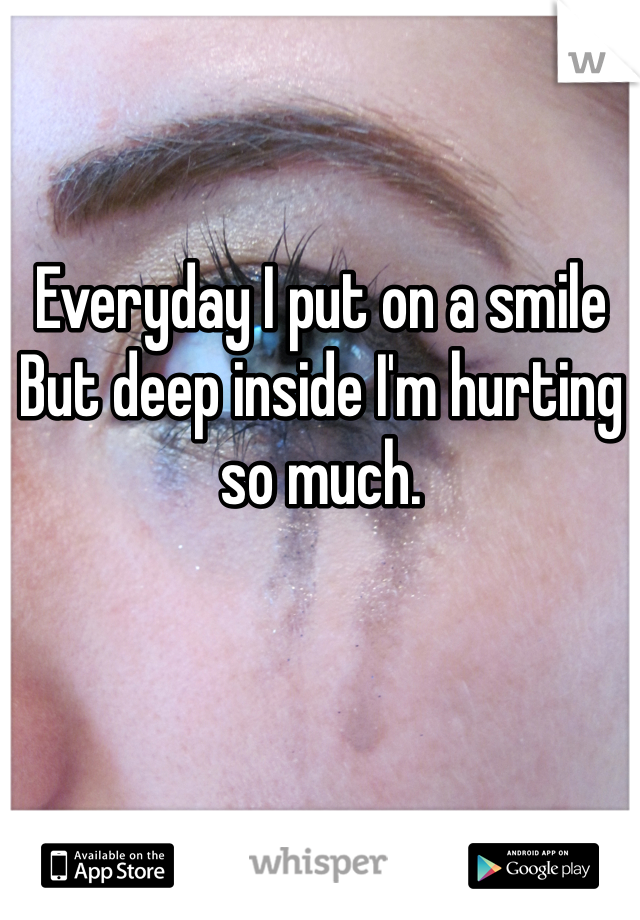 Everyday I put on a smile  But deep inside I'm hurting so much.