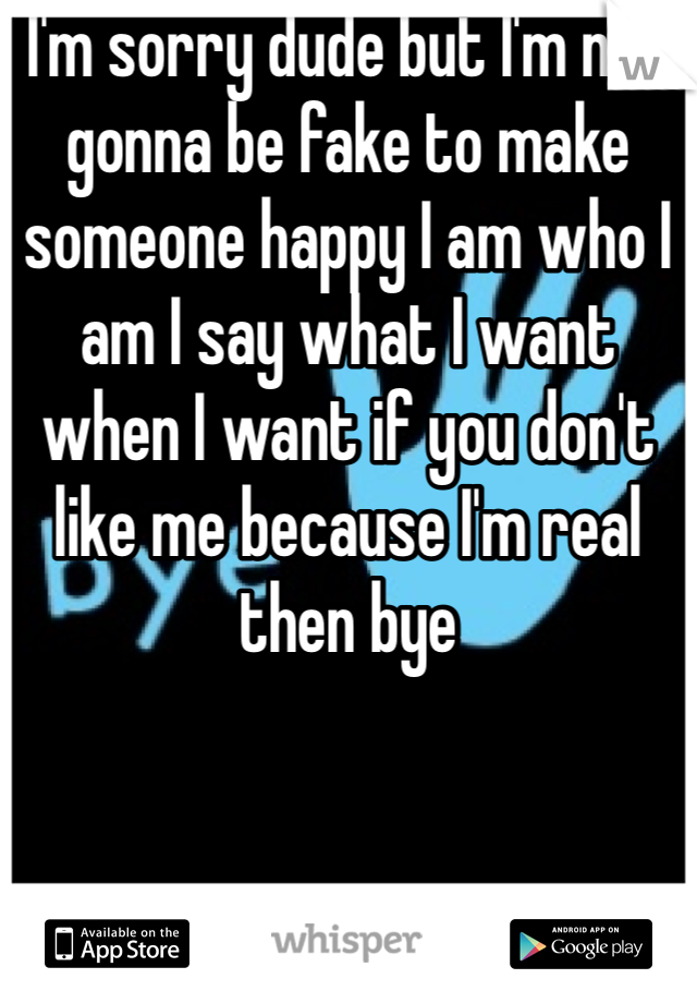 I'm sorry dude but I'm not gonna be fake to make someone happy I am who I am I say what I want when I want if you don't like me because I'm real then bye