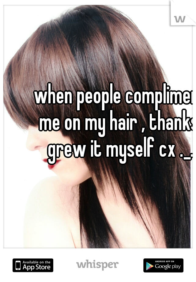 when people compliment me on my hair , thanks I grew it myself cx ._.