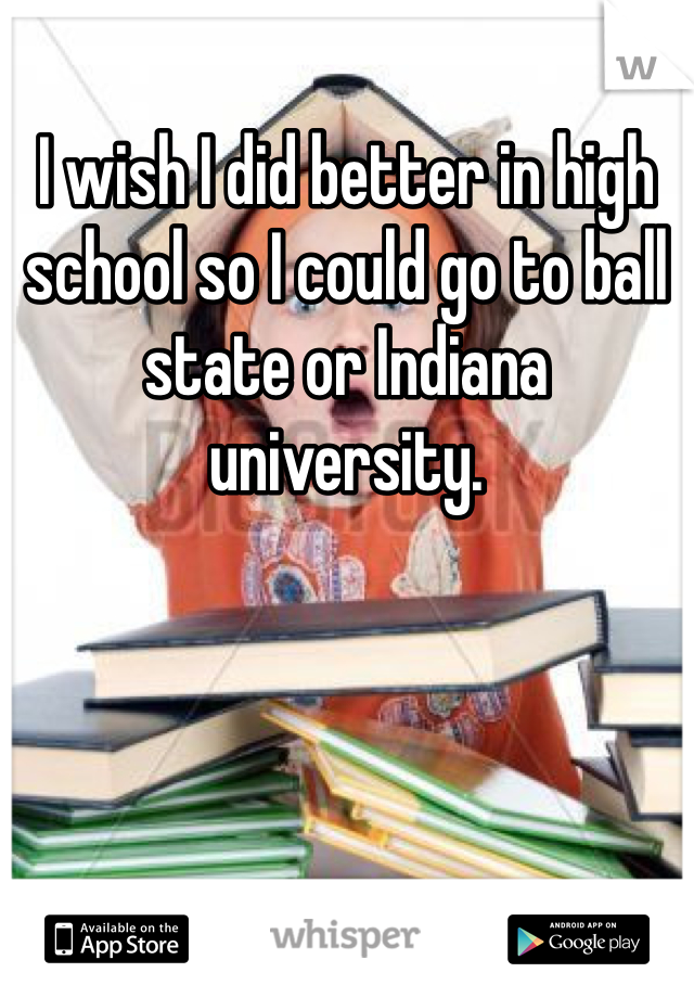 I wish I did better in high school so I could go to ball state or Indiana university.