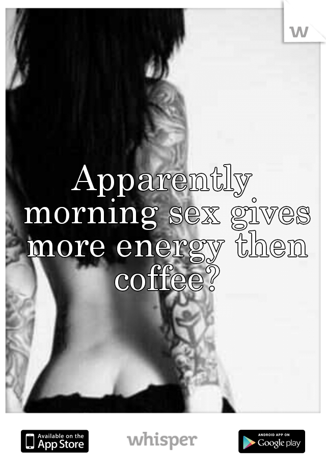 Apparently morning sex gives more energy then coffee?
