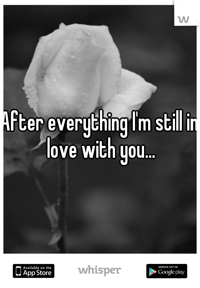 After everything I'm still in love with you...