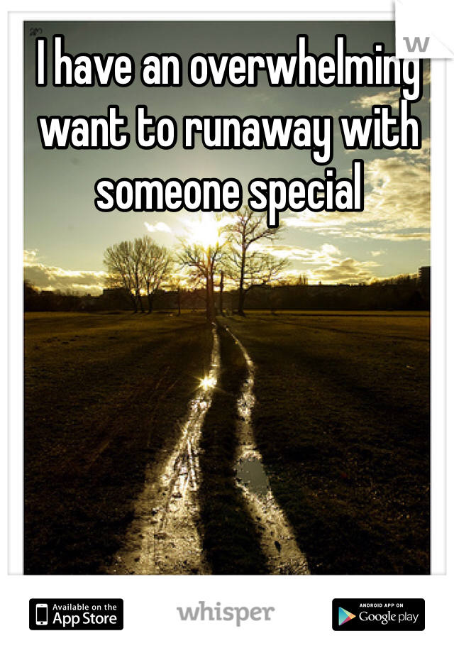 I have an overwhelming want to runaway with someone special