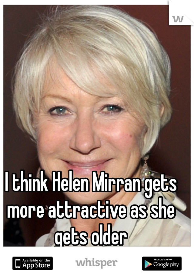 I think Helen Mirran gets more attractive as she gets older