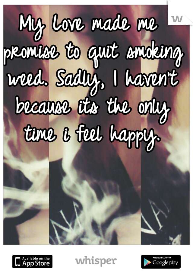 My Love made me promise to quit smoking weed. Sadly, I haven't because its the only time i feel happy.
