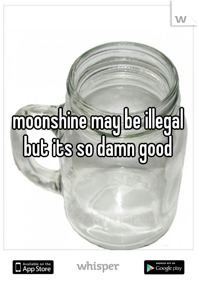 moonshine may be illegal but its so damn good