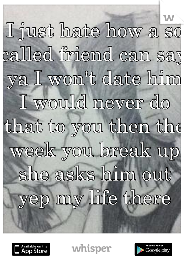 I just hate how a so called friend can say ya I won't date him I would never do that to you then the week you break up she asks him out yep my life there