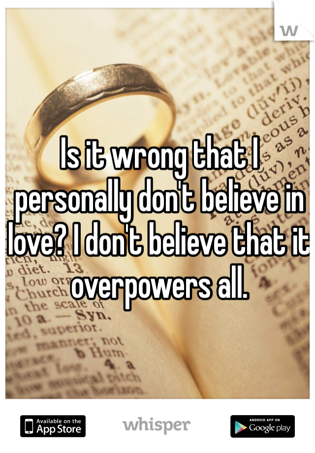 Is it wrong that I personally don't believe in love? I don't believe that it overpowers all.