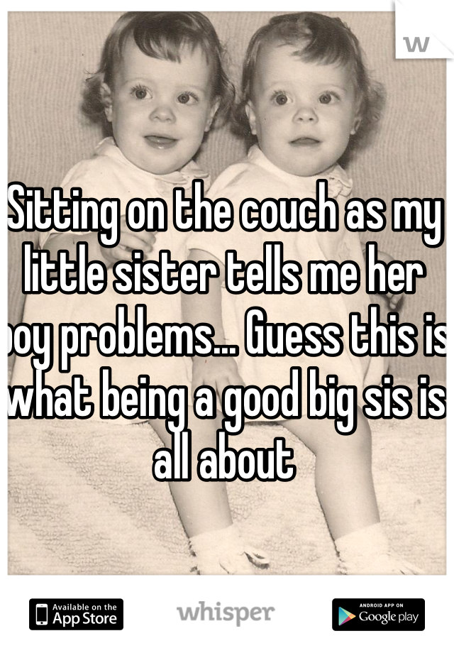 Sitting on the couch as my little sister tells me her boy problems... Guess this is what being a good big sis is all about