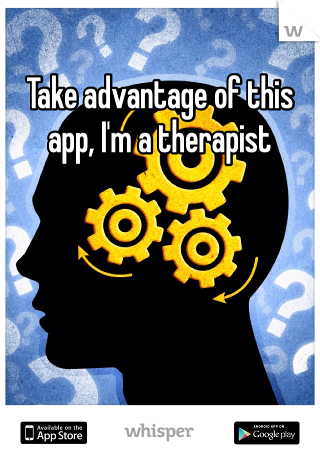 Take advantage of this app, I'm a therapist