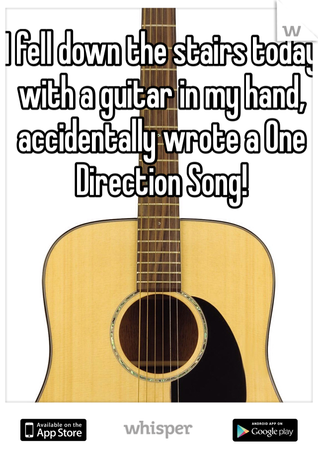I fell down the stairs today with a guitar in my hand, accidentally wrote a One Direction Song!