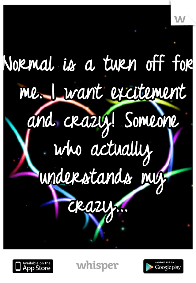 Normal is a turn off for me. I want excitement and crazy! Someone who actually understands my crazy...