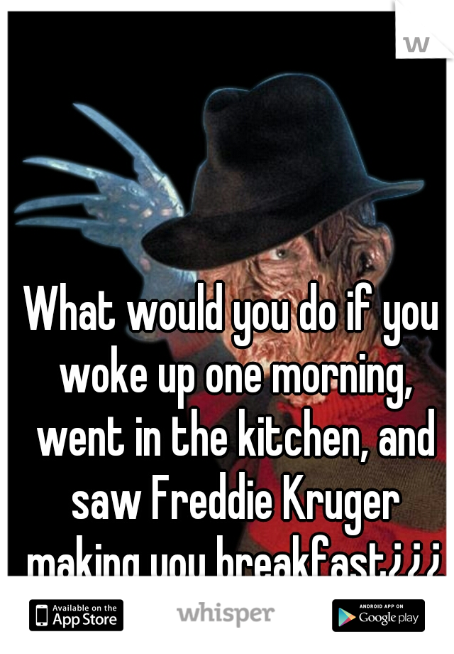 What would you do if you woke up one morning, went in the kitchen, and saw Freddie Kruger making you breakfast¿¿¿
