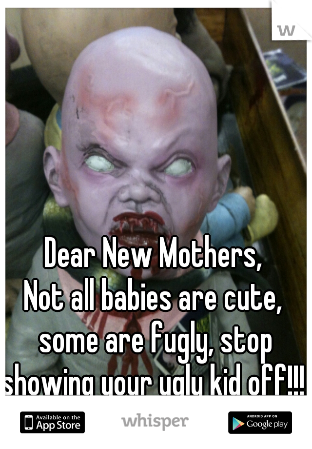 Dear New Mothers,  Not all babies are cute, some are fugly, stop showing your ugly kid off!!!    Thanks, Society