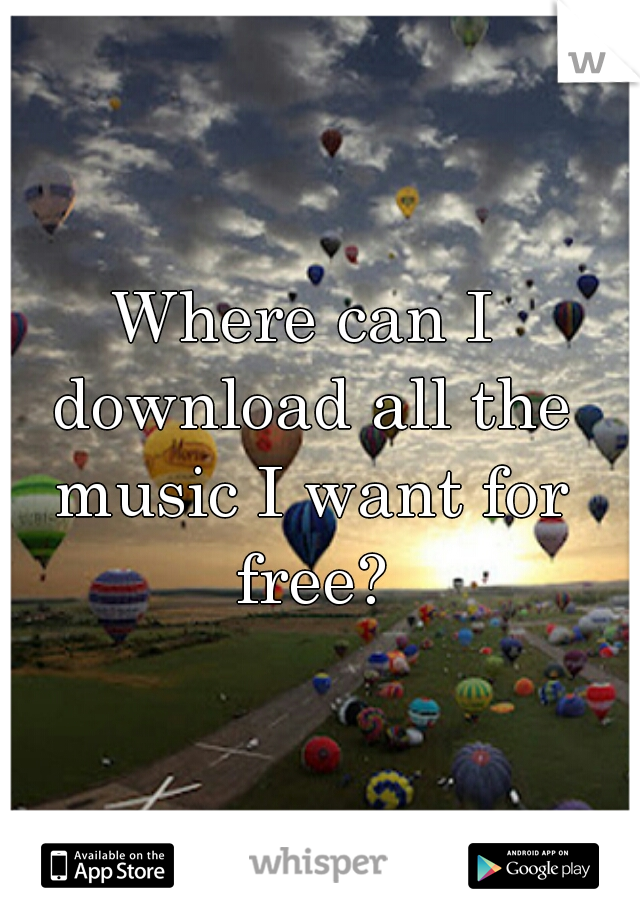 Where can I download all the music I want for free?