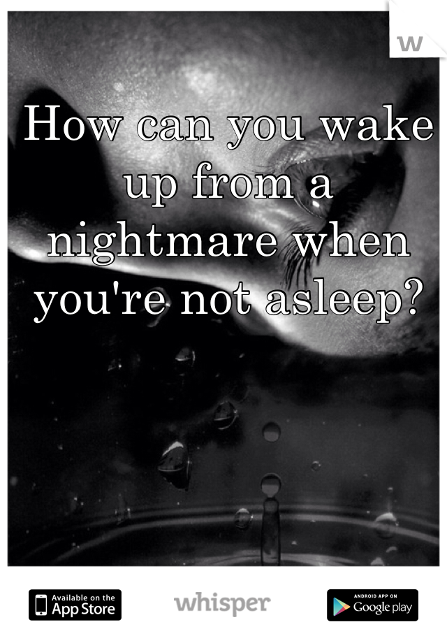 How can you wake up from a nightmare when you're not asleep?