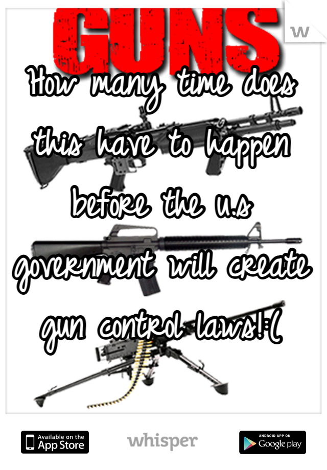 How many time does this have to happen before the u.s government will create gun control laws!:(