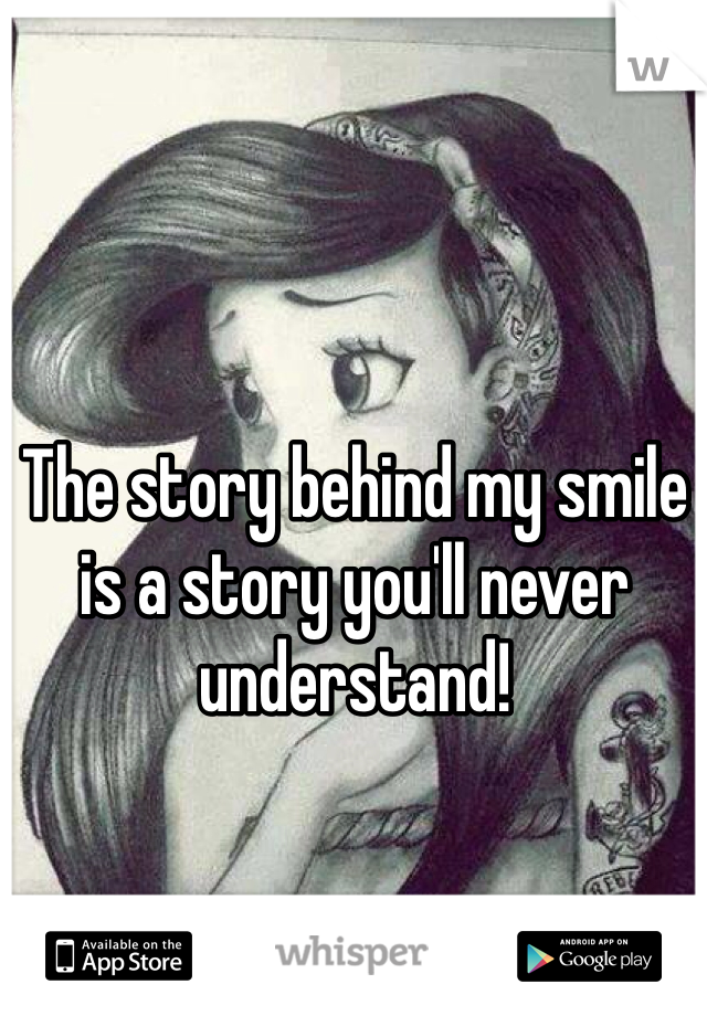 The story behind my smile is a story you'll never understand!