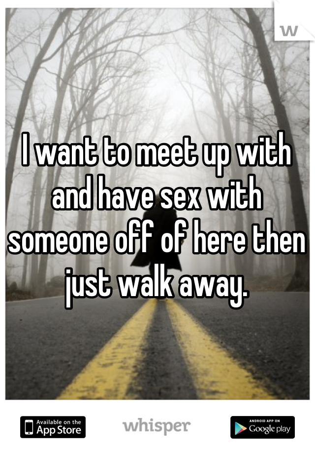 I want to meet up with and have sex with someone off of here then just walk away.