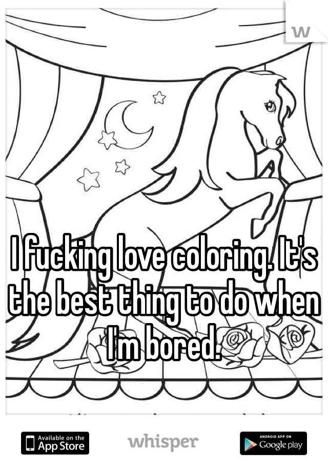 I fucking love coloring. It's the best thing to do when I'm bored.