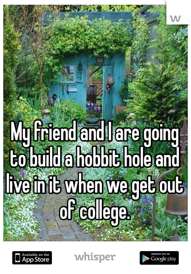 My friend and I are going to build a hobbit hole and live in it when we get out of college.