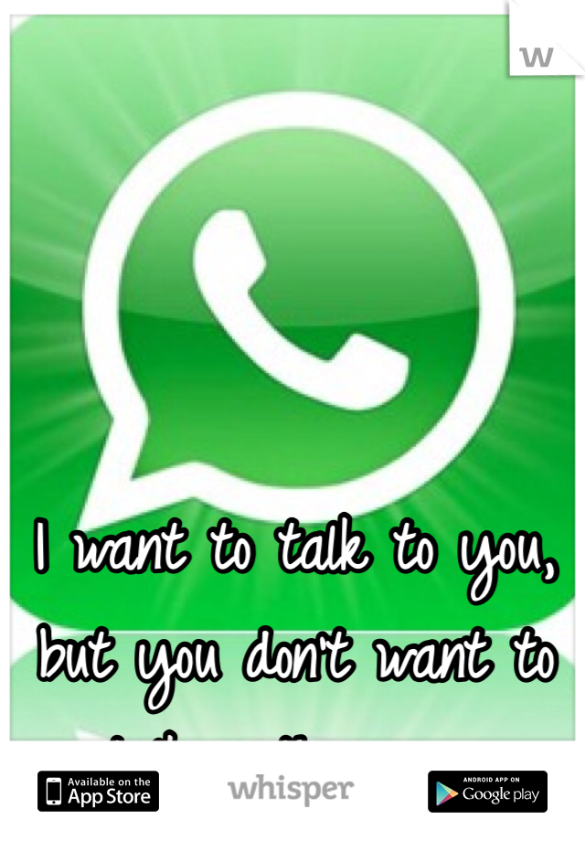 I want to talk to you, but you don't want to talk with me -.-