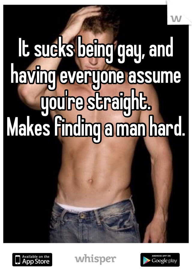 It sucks being gay, and having everyone assume you're straight. Makes finding a man hard.