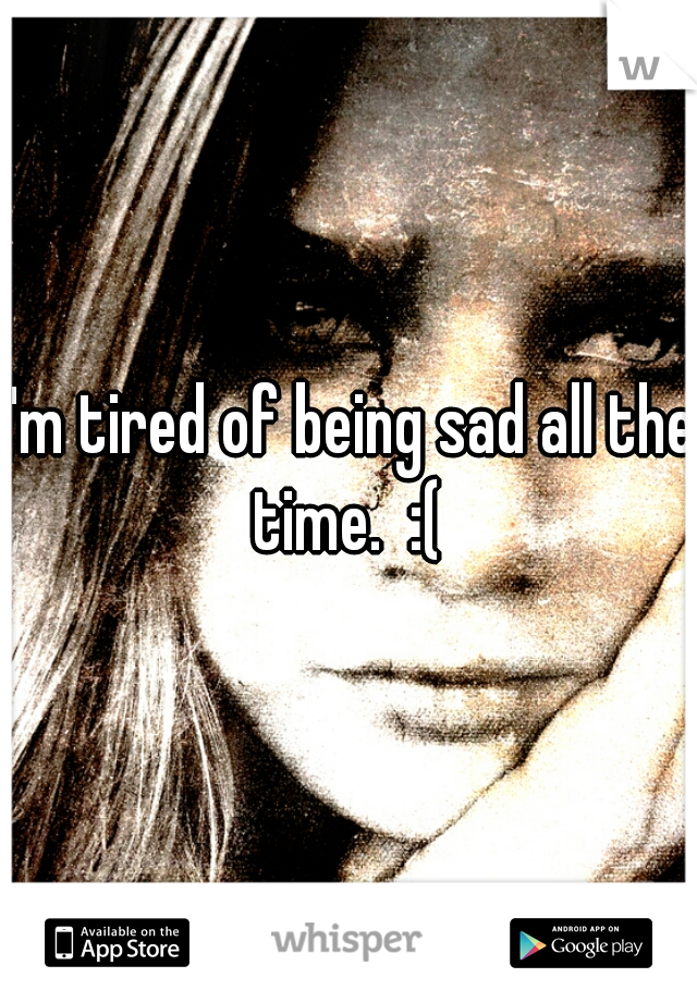 I'm tired of being sad all the time.  :(