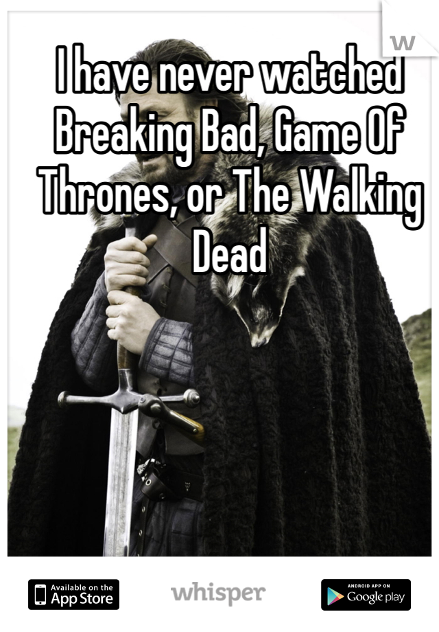 I have never watched Breaking Bad, Game Of Thrones, or The Walking Dead
