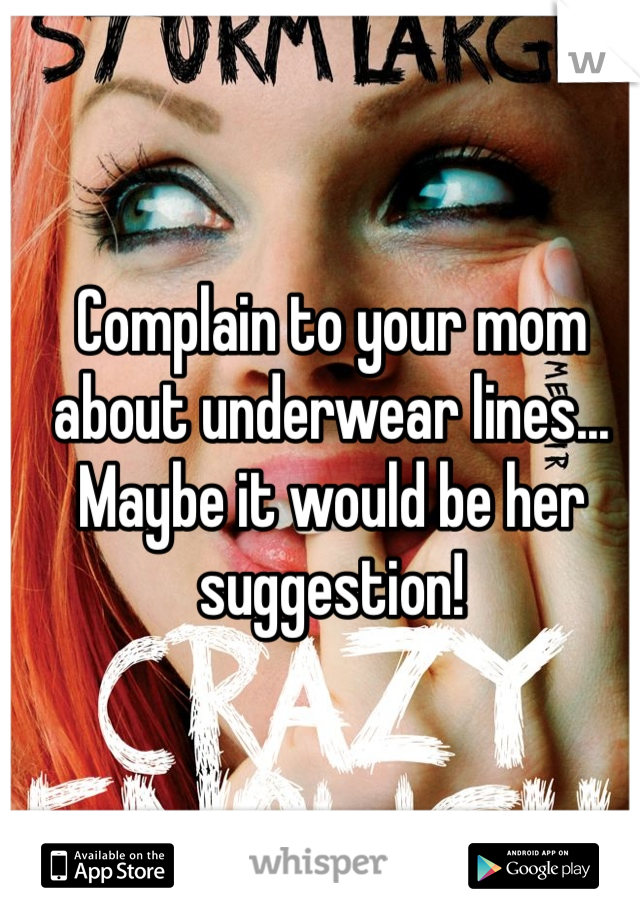 Complain to your mom about underwear lines... Maybe it would be her suggestion!