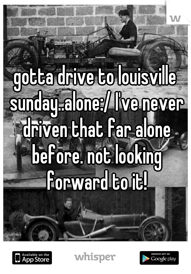 gotta drive to louisville sunday..alone:/ I've never driven that far alone before. not looking forward to it!